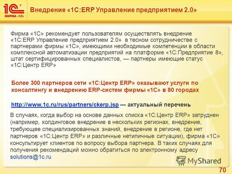 70 Более 300 партнеров сети «1C:Центр ERP» оказывают услуги по консалтингу и внедрению ERP-систем фирмы «1С» в 80 городах В случаях, когда выбор на основе данных списка «1С:Центр ERP» затруднен (например, холдинговое внедрение в нескольких регионах,