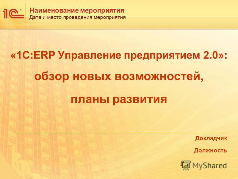 «1С:ERP Управление предприятием 2.0»: обзор новых возможностей, планы развития Докладчик Должность Дата и место проведения мероприятия Наименование мероприятия