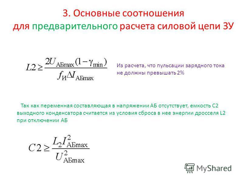 3. Основные соотношения для предварительного расчета силовой цепи ЗУ Из расчета, что пульсации зарядного тока не должны превышать 2% Так как переменная составляющая в напряжении АБ отсутствует, емкость С2 выходного конденсатора считается из условия с