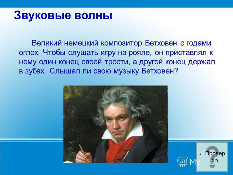 Звуковые волны Великий немецкий композитор Бетховен с годами оглох. Чтобы слушать игру на рояле, он приставлял к нему один конец своей трости, а другой конец держал в зубах. Слышал ли свою музыку Бетховен? Провер ка