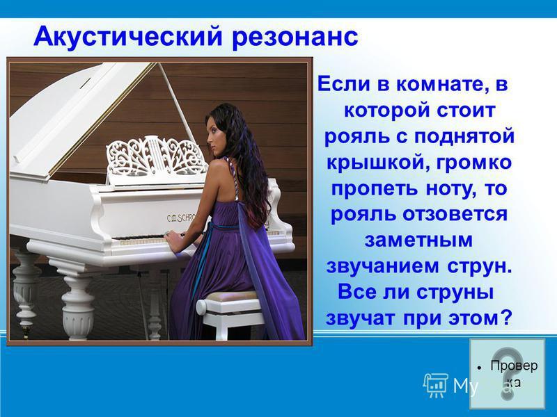 Акустический резонанс Если в комнате, в которой стоит рояль с поднятой крышкой, громко пропеть ноту, то рояль отзовется заметным звучанием струн. Все ли струны звучат при этом? Провер ка