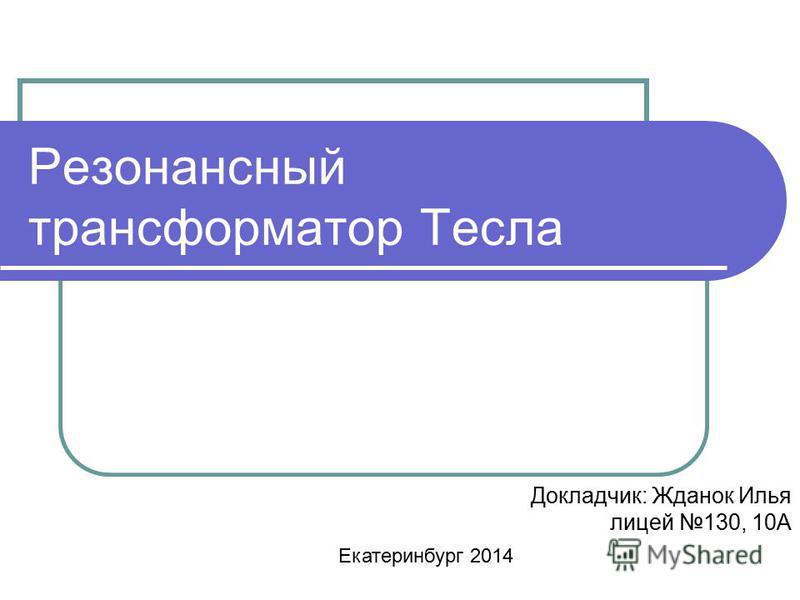 Резонансный трансформатор Тесла Докладчик: Жданок Илья лицей 130, 10А Екатеринбург 2014