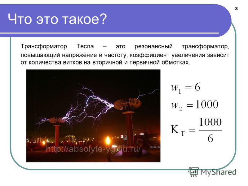 3 Что это такое? Трансформатор Тесла – это резонансный трансформатор, повышающий напряжение и частоту, коэффициент увеличения зависит от количества витков на вторичной и первичной обмотках.