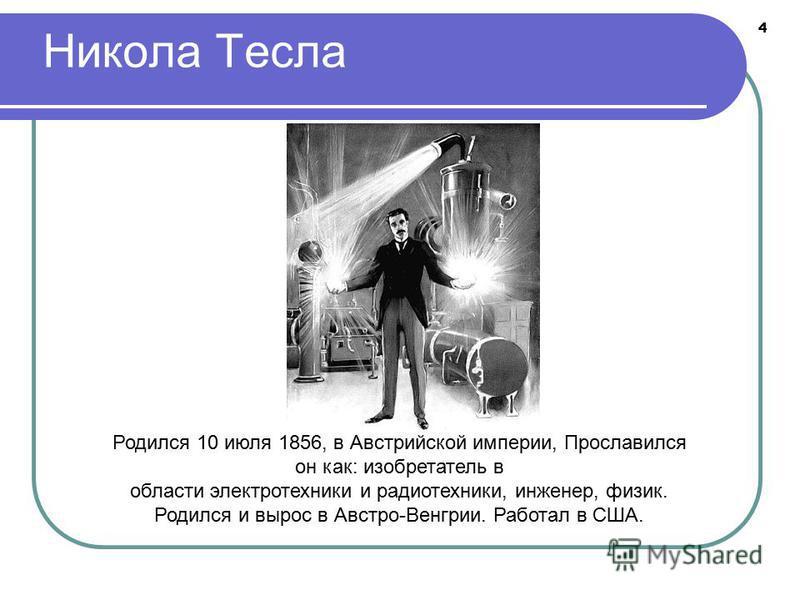 4 Никола Тесла Родился 10 июля 1856, в Австрийской империи, Прославился он как: изобретатель в области электротехники и радиотехники, инженер, физик. Родился и вырос в Австро-Венгрии. Работал в США.