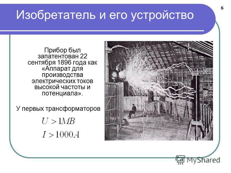 5 Изобретатель и его устройство Прибор был запатентован 22 сентября 1896 года как «Аппарат для производства электрических токов высокой частоты и потенциала». У первых трансформаторов