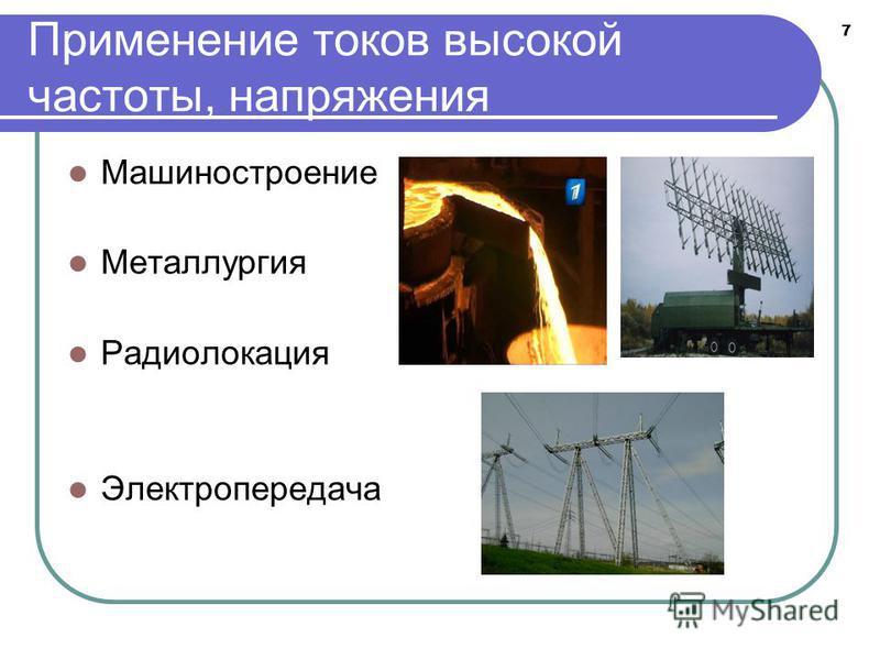 7 Применение токов высокой частоты, напряжения Машиностроение Металлургия Радиолокация Электропередача