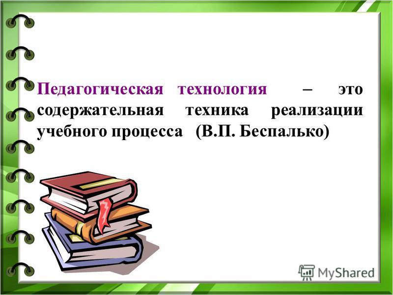 Педагогическая технология ̶ это содержательная техника реализации учебного процесса (В.П. Беспалько)