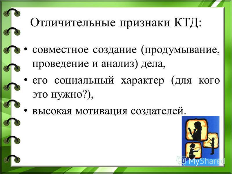 Отличительные признаки КТД: совместное создание (продумывание, проведение и анализ) дела, его социальный характер (для кого это нужно?), высокая мотивация создателей.