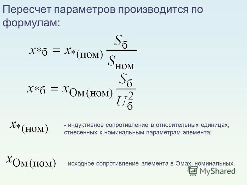 - индуктивное сопротивление в относительных единицах, отнесенных к номинальным параметрам элемента; - исходное сопротивление элемента в Омах, номинальных. Пересчет параметров производится по формулам: