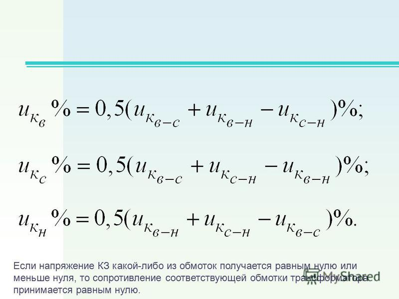 Если напряжение КЗ какой-либо из обмоток получается равным нулю или меньше нуля, то сопротивление соответствующей обмотки трансформатора принимается равным нулю.
