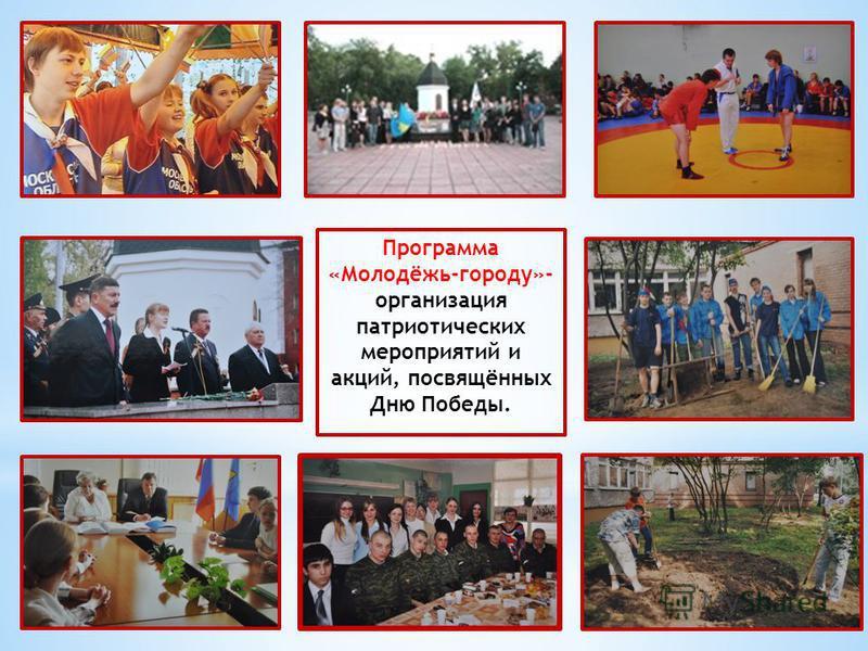Программа «Молодёжь-городу»- организация патриотических мероприятий и акций, посвящённых Дню Победы.