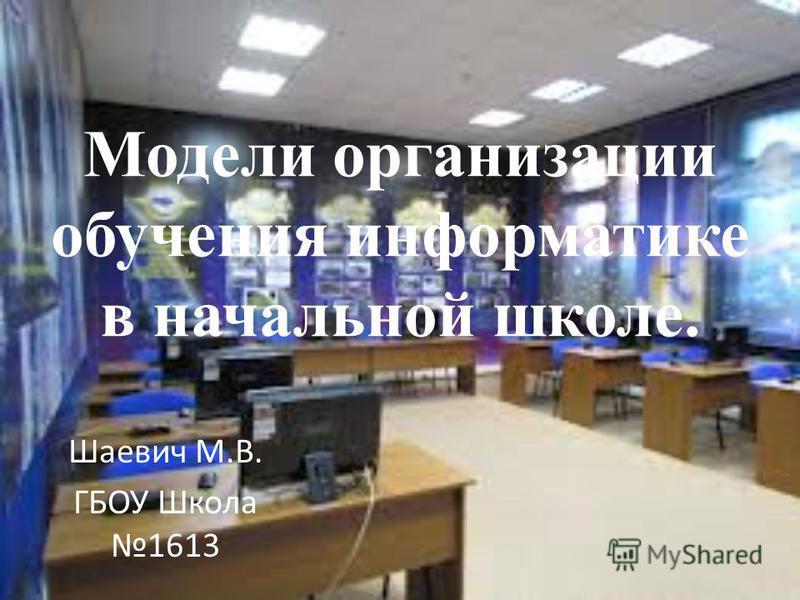 Модели организации обучения информатике в начальной школе. Шаевич М.В. ГБОУ Школа 1613