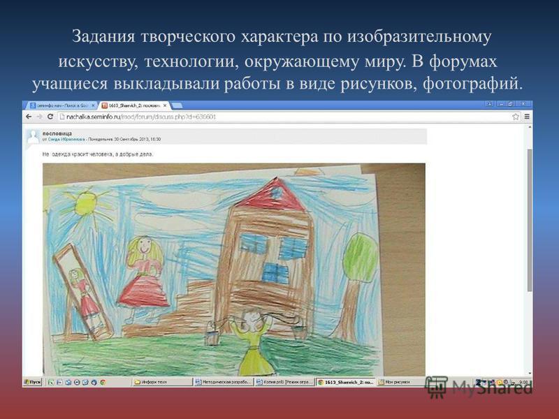 Задания творческого характера по изобразительному искусству, технологии, окружающему миру. В форумах учащиеся выкладывали работы в виде рисунков, фотографий.