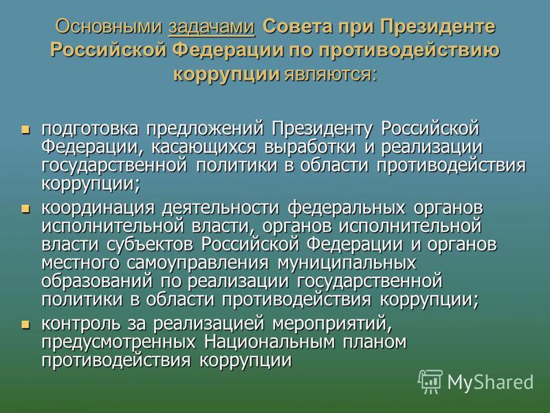 Основными задачами Совета при Президенте Российской Федерации по противодействию коррупции являются: подготовка предложений Президенту Российской Федерации, касающихся выработки и реализации государственной политики в области противодействия коррупци