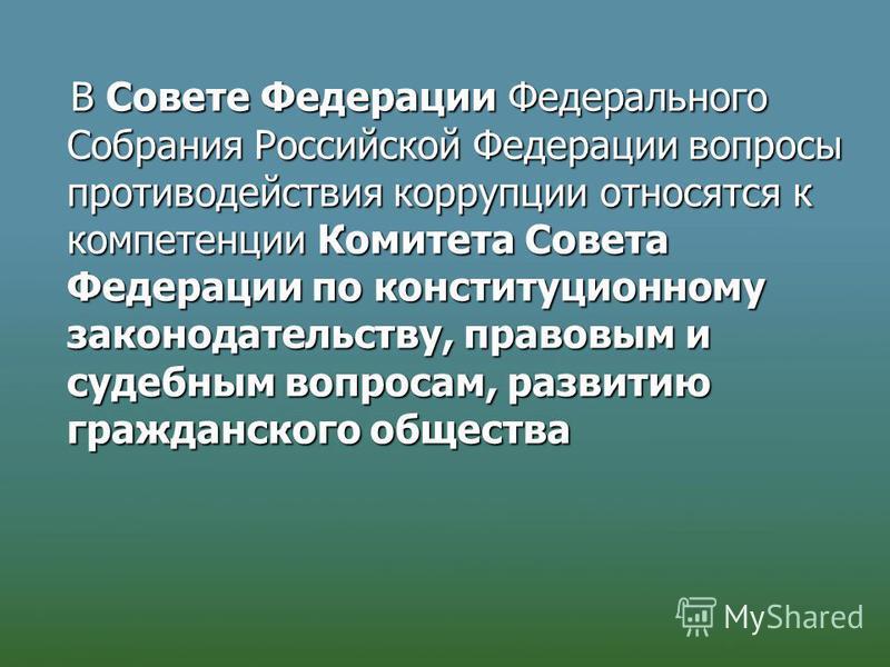В Совете Федерации Федерального Собрания Российской Федерации вопросы противодействия коррупции относятся к компетенции Комитета Совета Федерации по конституционному законодательству, правовым и судебным вопросам, развитию гражданского общества В Сов