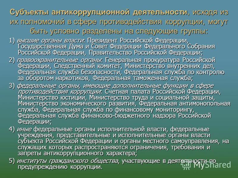 Субъекты антикоррупционной деятельности, исходя из их полномочий в сфере противодействия коррупции, могут быть условно разделены на следующие группы: 1) высшие органы власти: Президент Российской Федерации, Государственная Дума и Совет Федерации Феде