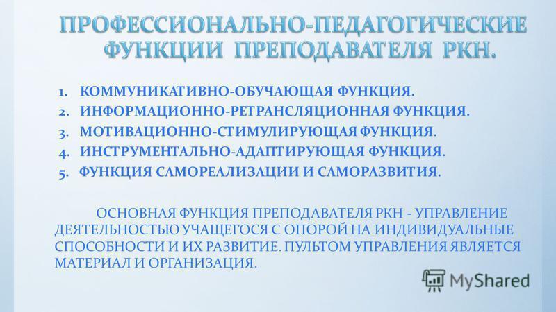 1.КОММУНИКАТИВНО-ОБУЧАЮЩАЯ ФУНКЦИЯ. 2. ИНФОРМАЦИОННО-РЕТРАНСЛЯЦИОННАЯ ФУНКЦИЯ. 3.МОТИВАЦИОННО-СТИМУЛИРУЮЩАЯ ФУНКЦИЯ. 4.ИНСТРУМЕНТАЛЬНО-АДАПТИРУЮЩАЯ ФУНКЦИЯ. 5. ФУНКЦИЯ САМОРЕАЛИЗАЦИИ И САМОРАЗВИТИЯ. ОСНОВНАЯ ФУНКЦИЯ ПРЕПОДАВАТЕЛЯ РКН - УПРАВЛЕНИЕ ДЕЯ