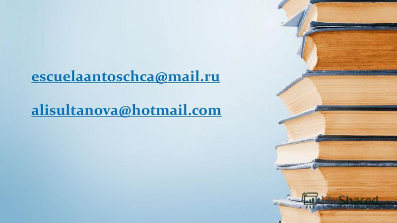 escuelaantoschca@mail.ru alisultanova@hotmail.com