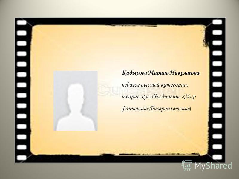 Кадырова Марина Николаевна - педагог высшей категории, творческое объединение «Мир фантазий»(бисероплетение )