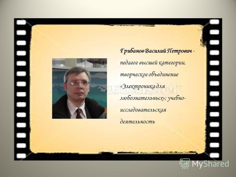 Грибанов Василий Петрович - педагог высшей категории, творческое объединение «Электроника для любознательных»; учебно- исследовательская деятельность