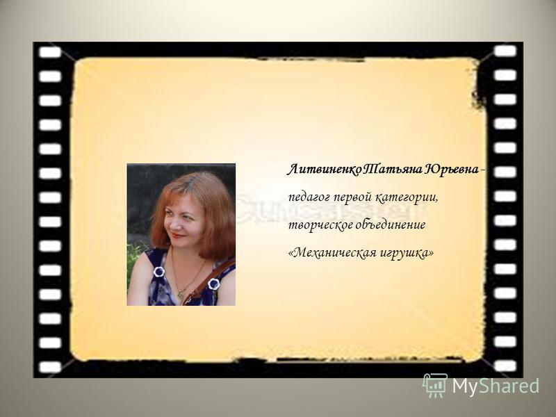Литвиненко Татьяна Юрьевна - педагог первой категории, творческое объединение «Механическая игрушка»