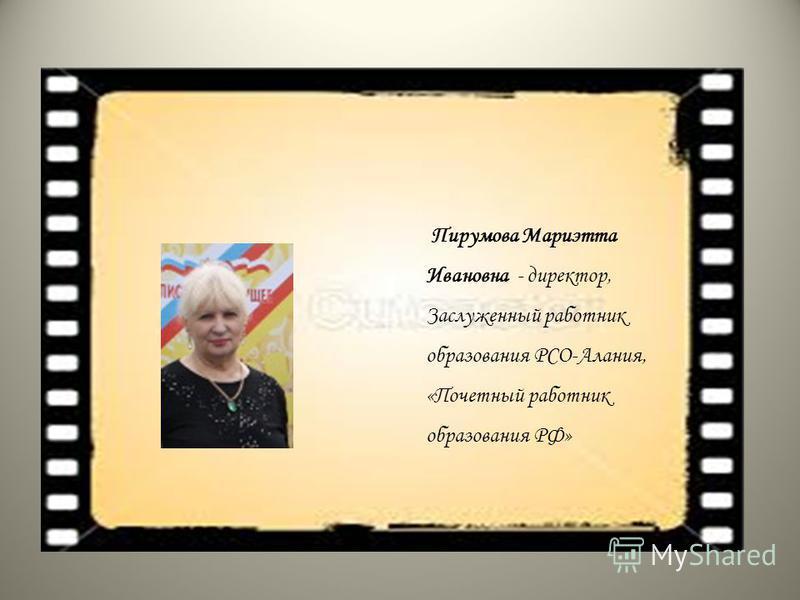 Пирумова Мариэтта Ивановна - директор, Заслуженный работник образования РСО-Алания, «Почетный работник образования РФ»