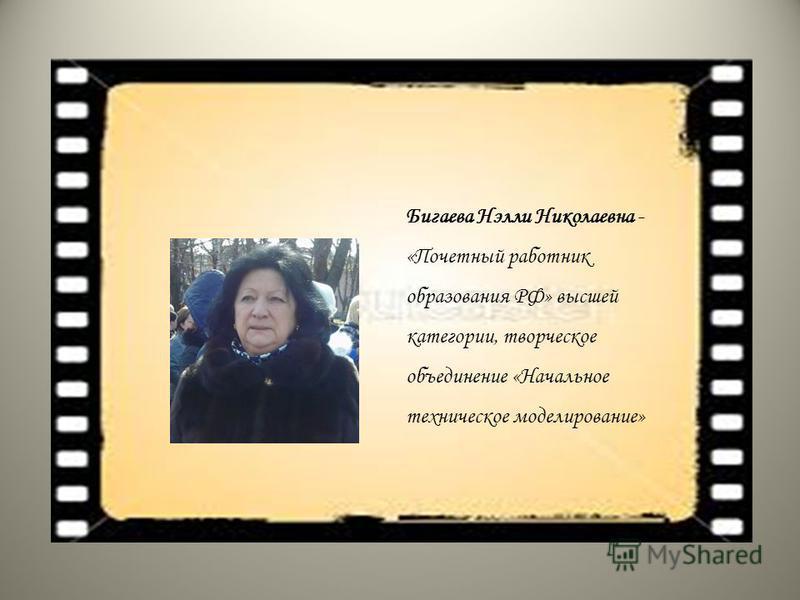 Бигаева Нэлли Николаевна - «Почетный работник образования РФ» высшей категории, творческое объединение «Начальное техническое моделирование»