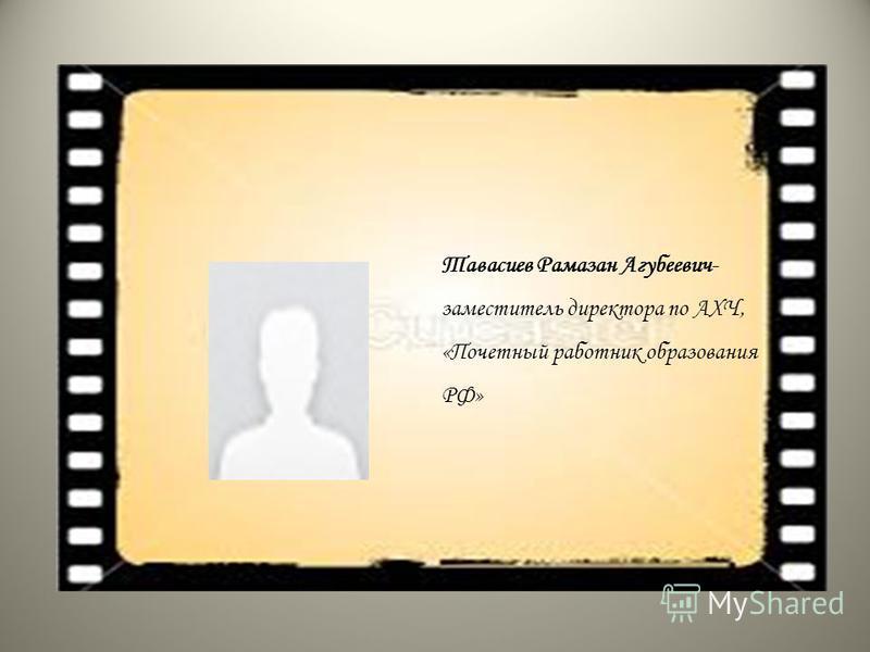 Тавасиев Рамазан Агубеевич- заместитель директора по АХЧ, «Почетный работник образования РФ»