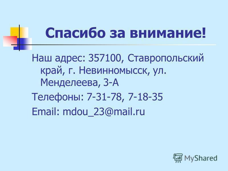 Спасибо за внимание! Наш адрес: 357100, Ставропольский край, г. Невинномысск, ул. Менделеева, 3-А Телефоны: 7-31-78, 7-18-35 Email: mdou_23@mail.ru