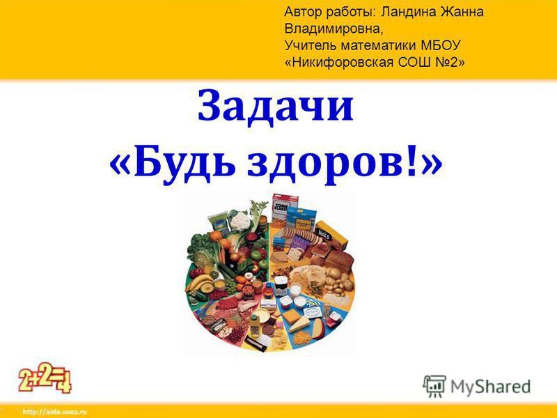 Задачи «Будь здоров!» Автор работы: Ландина Жанна Владимировна, Учитель математики МБОУ «Никифоровская СОШ 2»