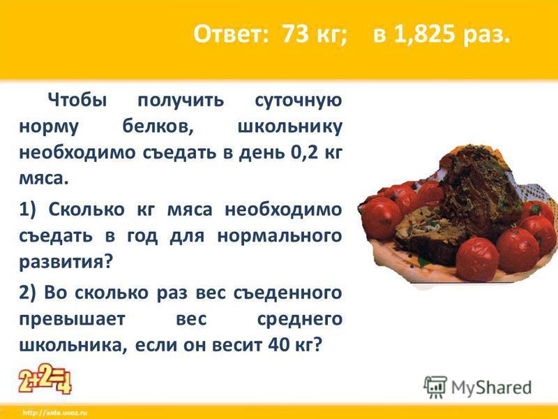 Ответ: 73 кг; в 1,825 раз. Чтобы получить суточную норму белков, школьнику необходимо съедать в день 0,2 кг мяса. 1) Сколько кг мяса необходимо съедать в год для нормального развития? 2) Во сколько раз вес съеденного превышает вес среднего школьника,