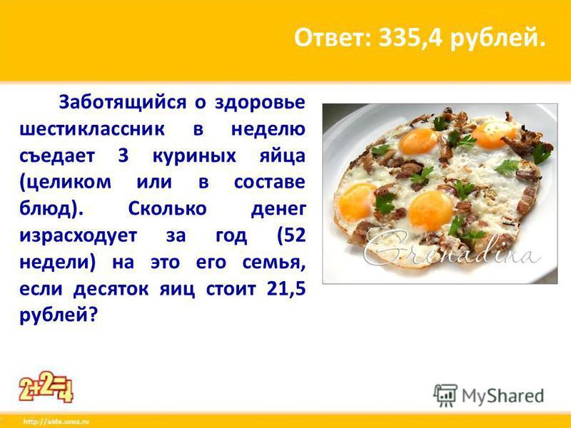 Заботящийся о здоровье шестиклассник в неделю съедает 3 куриных яйца (целиком или в составе блюд). Сколько денег израсходует за год (52 недели) на это его семья, если десяток яиц стоит 21,5 рублей? Ответ: 335,4 рублей.