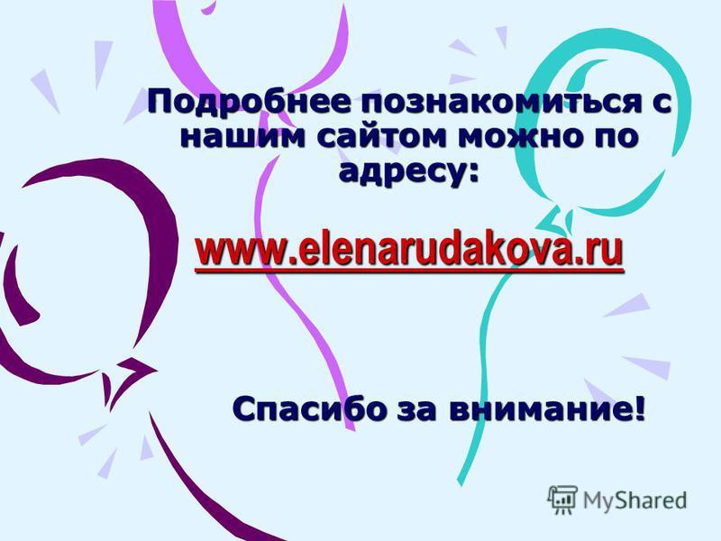 Подробнее познакомиться с нашим сайтом можно по адресу: www.elenarudakova.ru www.elenarudakova.ru Спасибо за внимание!