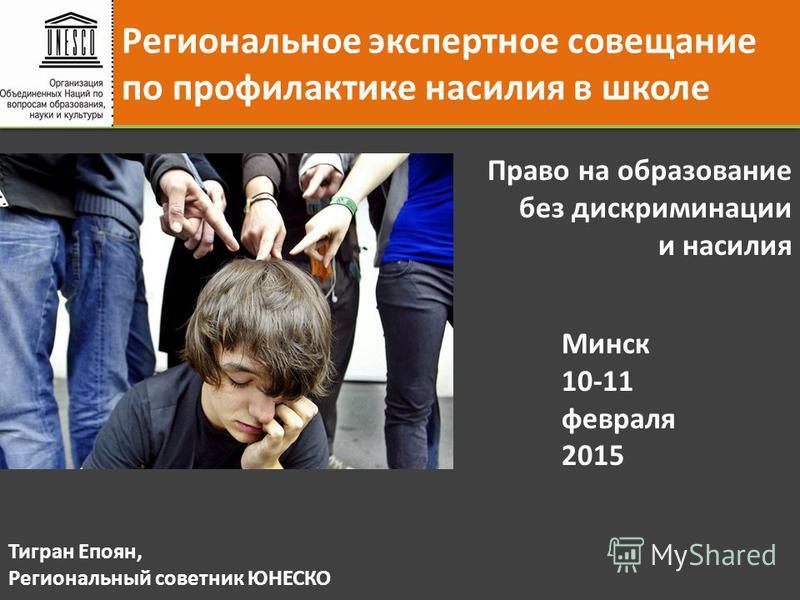 Региональное экспертное совещание по профилактике насилия в школе Минск 10-11 февраля 2015 Право на образование без дискриминации и насилия Тигран Епоян, Региональный советник ЮНЕСКО