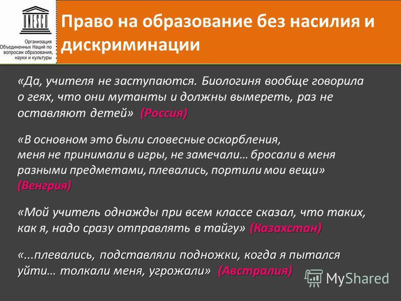 Право на образование без насилия и дискриминации (Россия) «Да, учителя не заступаются. Биологиня вообще говорила о геях, что они мутанты и должны вымереть, раз не оставляют детей» (Россия) «В основном это были словесные оскорбления, (Венгрия) меня не