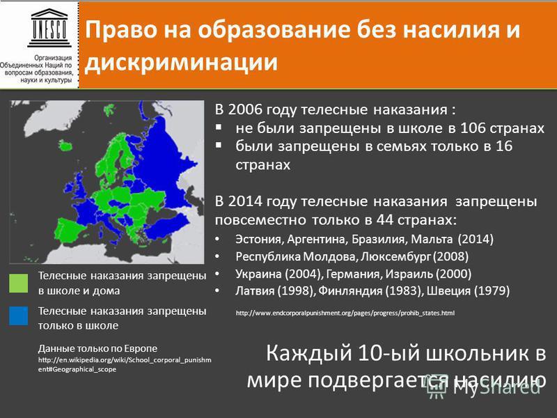 В 2006 году телесные наказания : не были запрещены в школе в 106 странах были запрещены в семьях только в 16 странах В 2014 году телесные наказания запрещены повсеместно только в 44 странах: Эстония, Аргентина, Бразилия, Мальта (2014) Республика Молд