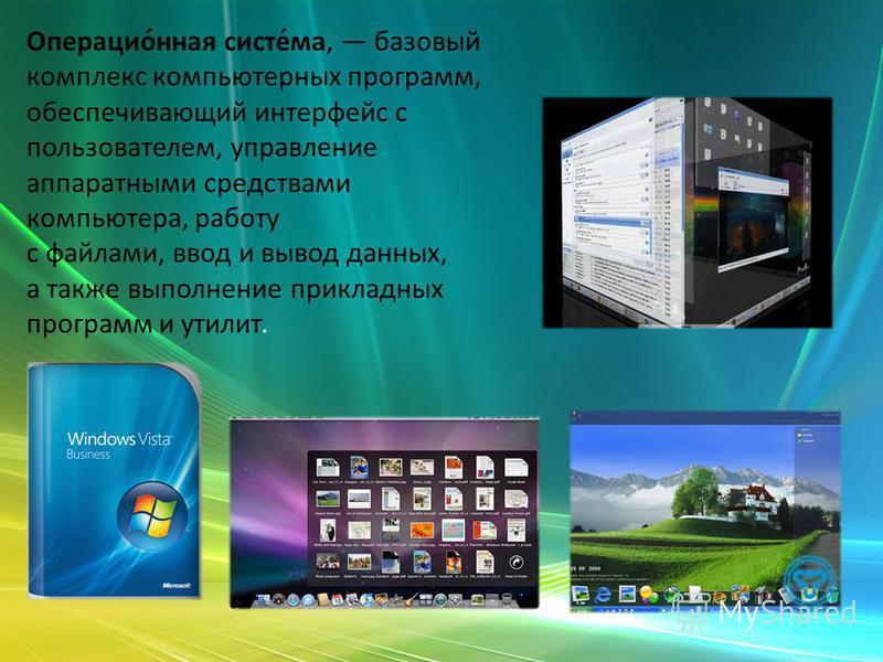 Операцио́ная систе́ма, базовый комплекс компьютерных программ, обеспечивающий интерфейс с пользователем, управление аппаратными средствами компьютера, роботу с файлами, ввод и вывод данных, а также выполнение прикладных программ и утилит.