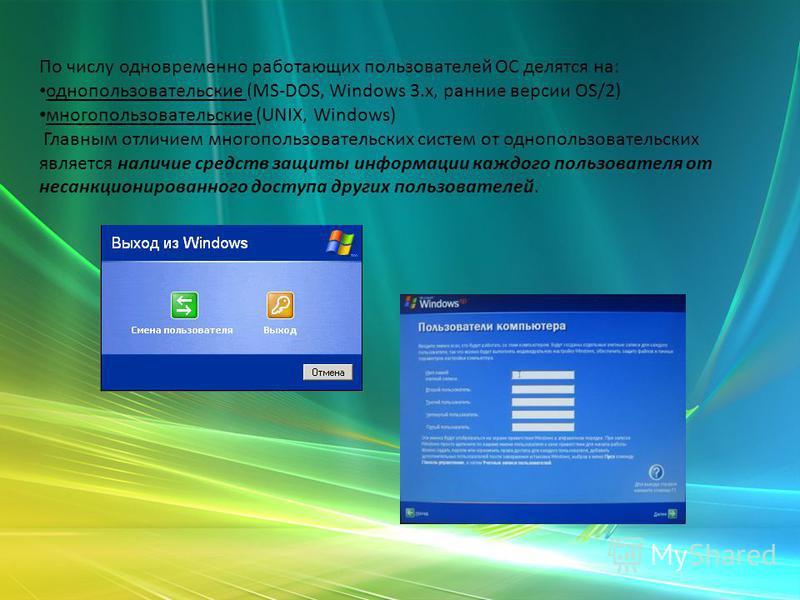 По числу одновременно роботающих пользователей ОС делятся на: однопользовательские (MS-DOS, Windows 3.x, ранние версии OS/2) многопользовательские (UNIX, Windows) Главным отличием многопользовательских систем от однопользовательских является наличие