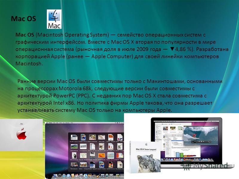 Mac OS Mac OS (Macintosh Operating System) семейство операционных систем с графическим интерфейсом. Вместе с Mac OS X вторая по популярности в мире операционая система (рыночная доля в июле 2009 года 4,86 %). Разроботана корпорацией Apple (ранее Appl