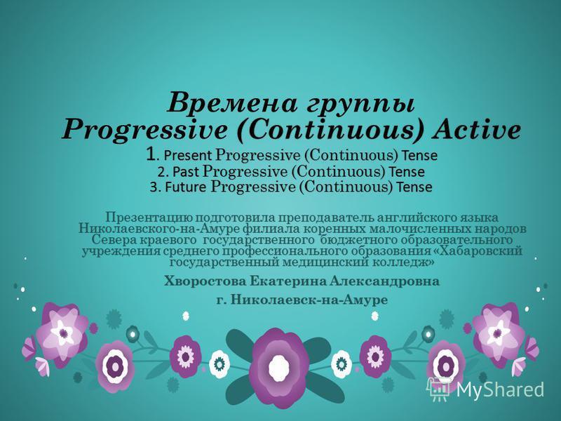 (Continuous) Active 1. Present Progressive (Continuous) Tense 2. Past Progressive (Continuous) Tense 3. Future Progressive (Continuous) Tense Времена группы Progressive (Continuous) Active 1. Present Progressive (Continuous) Tense 2. Past Progressive