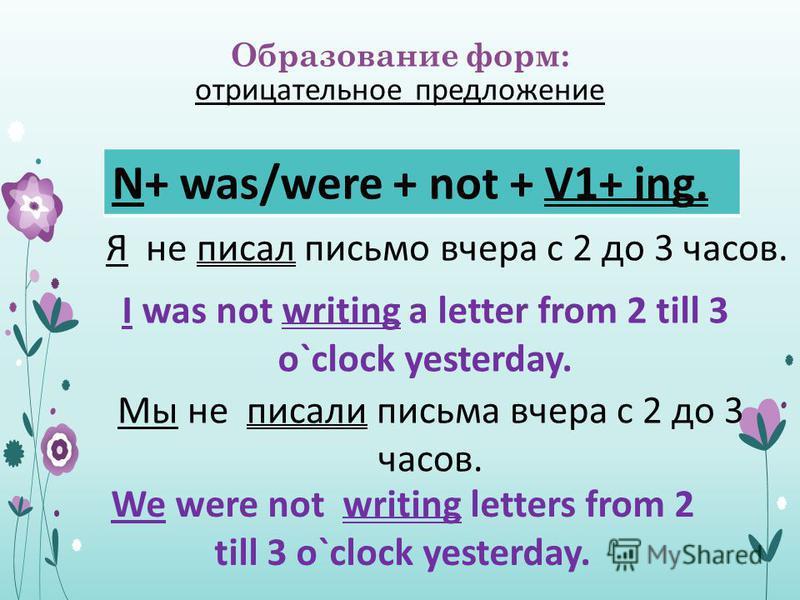 Образование форм: отрицательное предложение N+ was/were + not + V1+ ing. Я не писал письмо вчера с 2 до 3 часов. I was not writing a letter from 2 till 3 o`clock yesterday. Мы не писали письма вчера с 2 до 3 часов. We were not writing letters from 2