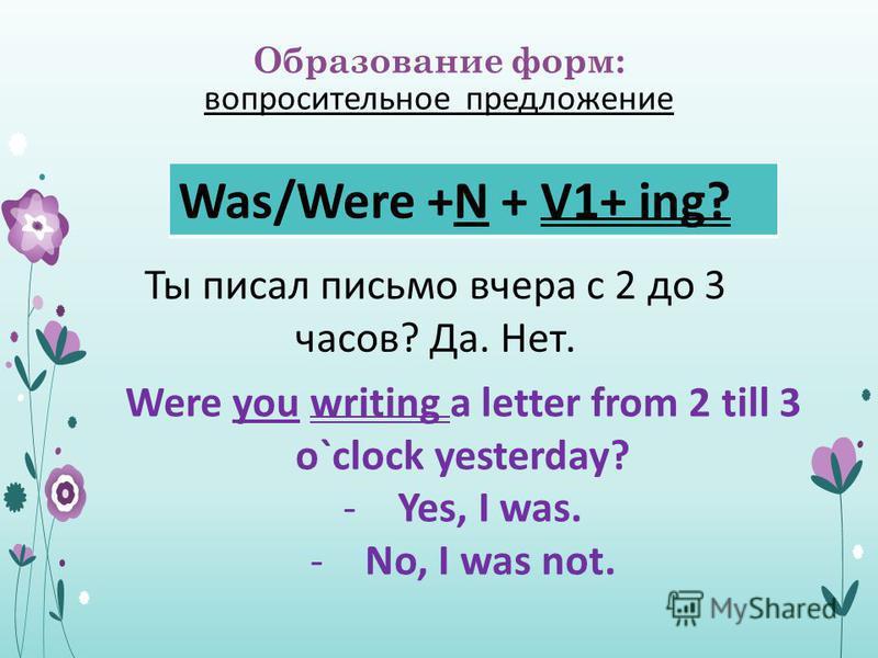 Образование форм: вопросительное предложение Was/Were +N + V1+ ing? Were you writing a letter from 2 till 3 o`clock yesterday? -Yes, I was. -No, I was not. Ты писал письмо вчера с 2 до 3 часов? Да. Нет.