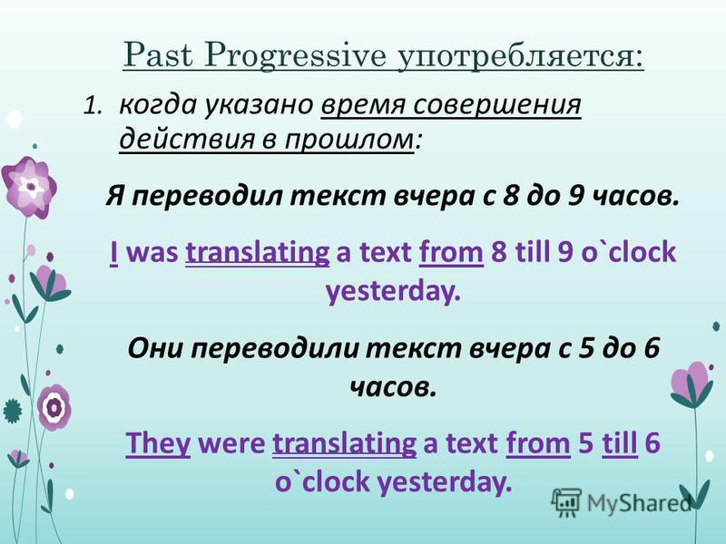 Past Progressive употребляется: 1. когда указано время совершения действия в прошлом: Я переводил текст вчера с 8 до 9 часов. I was translating a text from 8 till 9 o`clock yesterday. Они переводили текст вчера с 5 до 6 часов. They were translating a