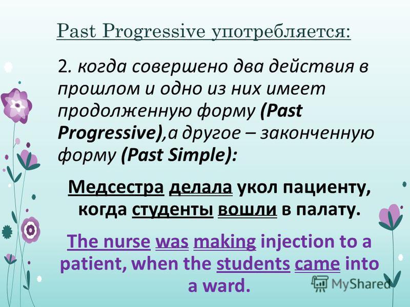 Past Progressive употребляется: 2. когда совершено два действия в прошлом и одно из них имеет продолженную форму (Past Progressive),а другое – законченную форму (Past Simple): Медсестра делала укол пациенту, когда студенты вошли в палату. The nurse w