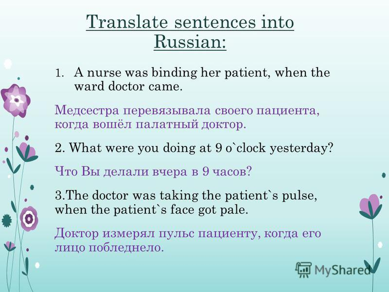 Translate sentences into Russian: 1. A nurse was binding her patient, when the ward doctor came. Медсестра перевязывала своего пациента, когда вошёл палатный доктор. 2. What were you doing at 9 o`clock yesterday? Что Вы делали вчера в 9 часов? 3. The