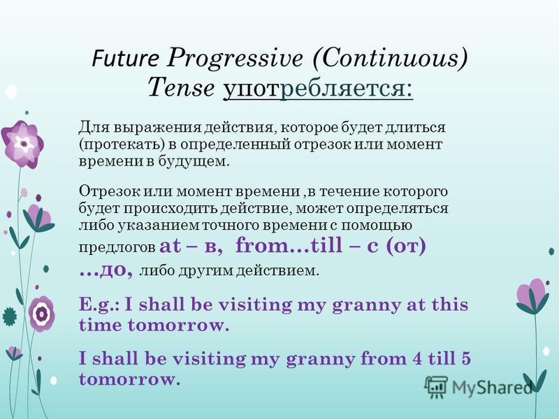 Future Progressive (Continuous) Tense употребляется: Для выражения действия, которое будет длиться (протекать) в определенный отрезок или момент времени в будущем. Отрезок или момент времени,в течение которого будет происходить действие, может опреде