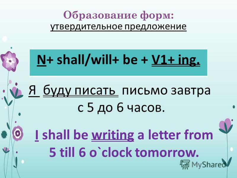 Образование форм: утвердительное предложение N+ shall/will+ be + V1+ ing. Я буду писать письмо завтра с 5 до 6 часов. I shall be writing a letter from 5 till 6 o`clock tomorrow.
