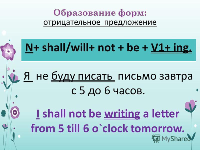 Образование форм: отрицательное предложение N+ shall/will+ not + be + V1+ ing. Я не буду писать письмо завтра с 5 до 6 часов. I shall not be writing a letter from 5 till 6 o`clock tomorrow.