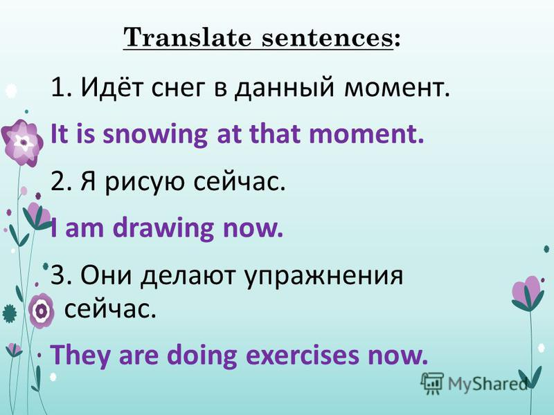 Translate sentences: 1. Идёт снег в данный момент. It is snowing at that moment. 2. Я рисую сейчас. I am drawing now. 3. Они делают упражнения сейчас. They are doing exercises now.