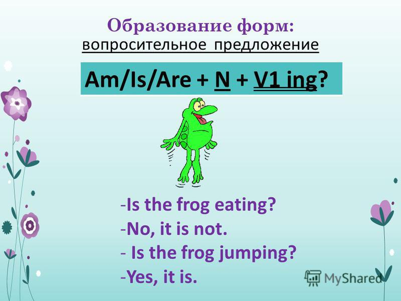 Образование форм: вопросительное предложение Am/Is/Are + N + V1 ing? -Is the frog eating? -No, it is not. - Is the frog jumping? -Yes, it is.
